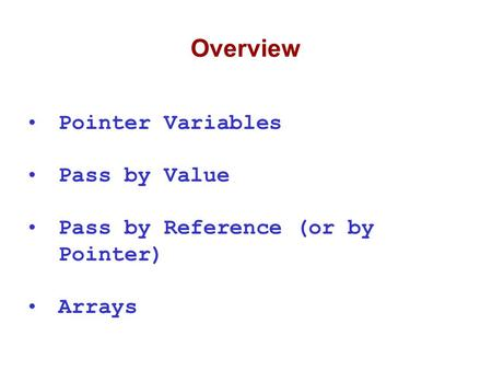 Overview Pointer Variables Pass by Value Pass by Reference (or by Pointer) Arrays.