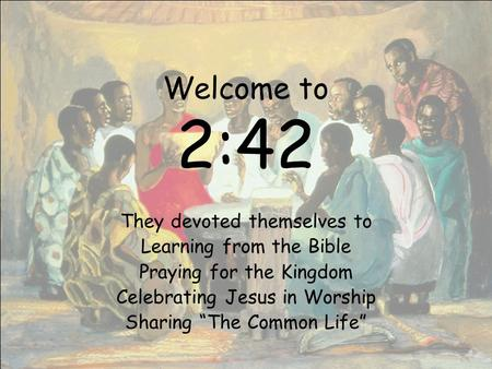 "Welcome to 2:42 They devoted themselves to Learning from the Bible Praying for the Kingdom Celebrating Jesus in Worship Sharing ""The Common Life"""