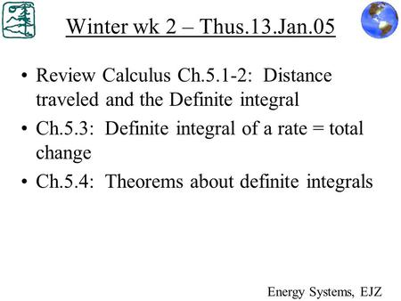 Winter wk 2 – Thus.13.Jan.05 Review Calculus Ch.5.1-2: Distance traveled and the Definite integral Ch.5.3: Definite integral of a rate = total change Ch.5.4: