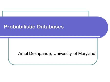 Probabilistic Databases Amol Deshpande, University of Maryland.