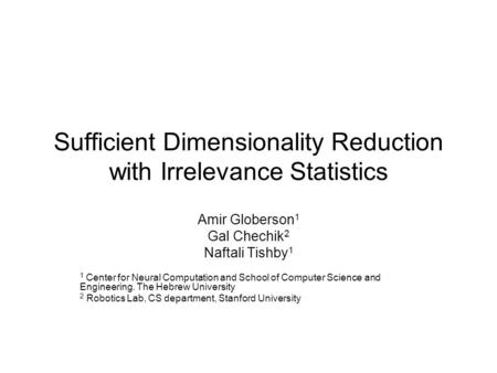 Sufficient Dimensionality Reduction with Irrelevance Statistics Amir Globerson 1 Gal Chechik 2 Naftali Tishby 1 1 Center for Neural Computation and School.