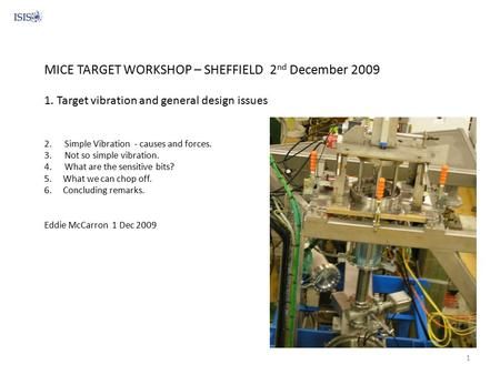 MICE TARGET WORKSHOP – SHEFFIELD 2 nd December 2009 1. Target vibration and general design issues 2. Simple Vibration - causes and forces. 3. Not so simple.