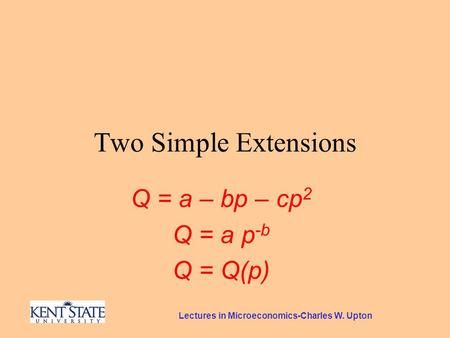 Lectures in Microeconomics-Charles W. Upton Two Simple Extensions Q = a – bp – cp 2 Q = a p -b Q = Q(p)