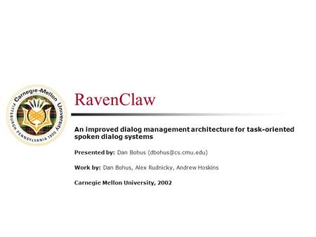 RavenClaw An improved dialog management architecture for task-oriented spoken dialog systems Presented by: Dan Bohus Work by: Dan Bohus,