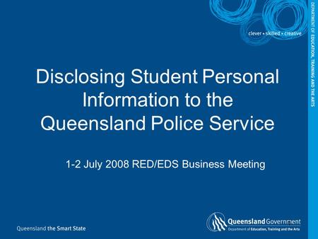 1 Disclosing Student Personal Information to the Queensland Police Service 1-2 July 2008 RED/EDS Business Meeting.