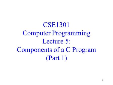 1 CSE1301 Computer Programming Lecture 5: Components of a C Program (Part 1)