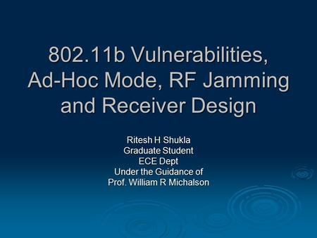 802.11b Vulnerabilities, Ad-Hoc Mode, RF Jamming and Receiver Design Ritesh H Shukla Graduate Student ECE Dept Under the Guidance of Prof. William R Michalson.