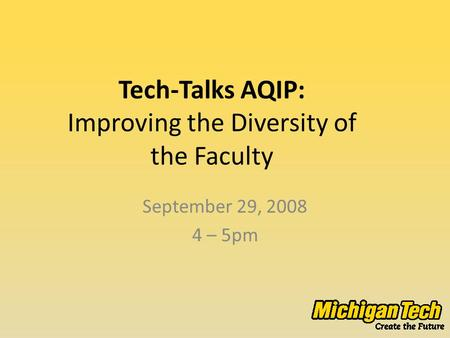 Tech-Talks AQIP: Improving the Diversity of the Faculty September 29, 2008 4 – 5pm.