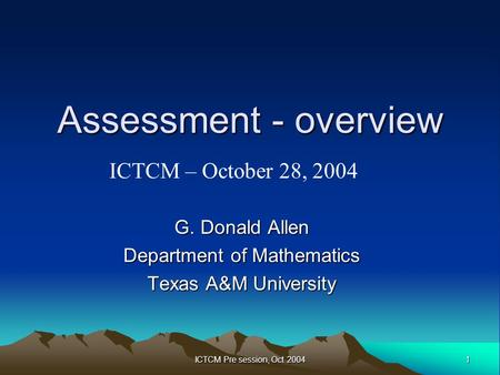 1 ICTCM Pre session, Oct 2004 Assessment - overview G. Donald Allen Department of Mathematics Texas A&M University ICTCM – October 28, 2004.