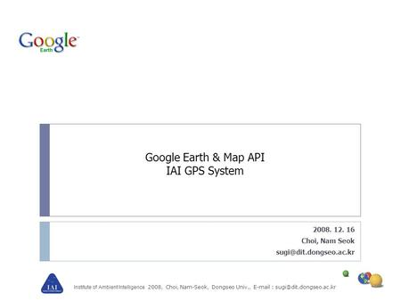 Institute of Ambient Intelligence 2008, Choi, Nam-Seok, Dongseo Univ.,   Google Earth & Map API IAI GPS System 2008. 12.