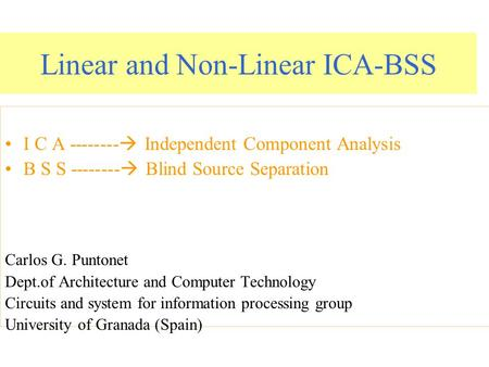 Linear and Non-Linear ICA-BSS I C A --------  Independent Component Analysis B S S --------  Blind Source Separation Carlos G. Puntonet Dept.of Architecture.