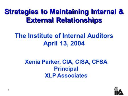 1 Strategies to Maintaining Internal & External Relationships The Institute of Internal Auditors April 13, 2004 Xenia Parker, CIA, CISA, CFSA Principal.