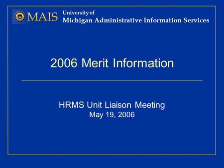 University of Michigan Administrative Information Services 2006 Merit Information HRMS Unit Liaison Meeting May 19, 2006.