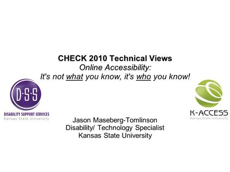 CHECK 2010 Technical Views Online Accessibility CHECK 2010 Technical Views Online Accessibility: It's not what you know, it's who you know! Jason Maseberg-Tomlinson.