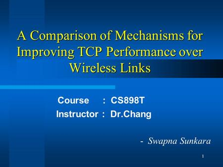 1 A Comparison of Mechanisms for Improving TCP Performance over Wireless Links Course : CS898T Instructor : Dr.Chang - Swapna Sunkara.