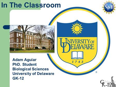 Adam Aguiar PhD. Student Biological Sciences University of Delaware GK-12 In The Classroom.