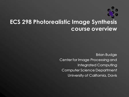 ECS 298 Photorealistic Image Synthesis course overview Brian Budge Center for Image Processing and Integrated Computing Computer Science Department University.