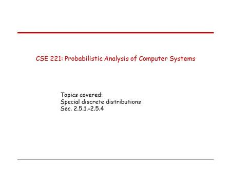 CSE 221: Probabilistic Analysis of Computer Systems Topics covered: Special discrete distributions Sec. 2.5.1.-2.5.4.