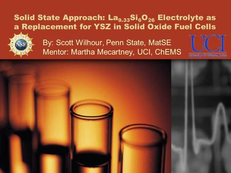 Solid State Approach: La 9.33 Si 6 O 26 Electrolyte as a Replacement for YSZ in Solid Oxide Fuel Cells By: Scott Wilhour, Penn State, MatSE Mentor: Martha.