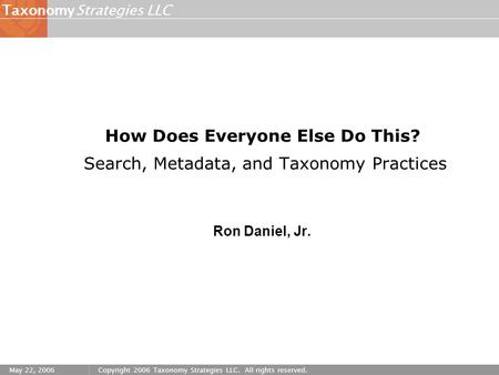 Strategies LLCTaxonomy May 22, 2006Copyright 2006 Taxonomy Strategies LLC. All rights reserved. How Does Everyone Else Do This? Search, Metadata, and Taxonomy.