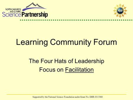 Supported by the National Science Foundation under Grant No. EHR-0315060 Learning Community Forum The Four Hats of Leadership Focus on Facilitation.