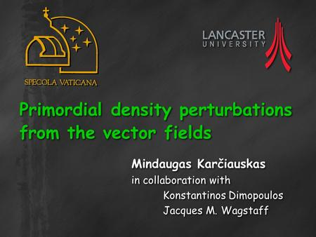 Primordial density perturbations from the vector fields Mindaugas Karčiauskas in collaboration with Konstantinos Dimopoulos Jacques M. Wagstaff Mindaugas.