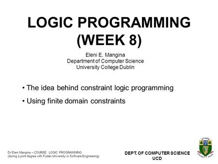 Dr Eleni Mangina – COURSE: LOGIC PROGRAMMING (during a joint degree with Fudan University in Software Engineering) DEPT. OF COMPUTER SCIENCE UCD LOGIC.