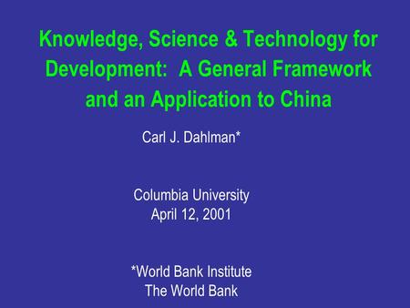 Knowledge, Science & Technology for Development: A General Framework and an Application to China Carl J. Dahlman* Columbia University April 12, 2001 *World.