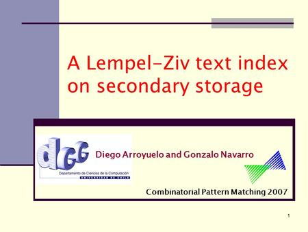 1 A Lempel-Ziv text index on secondary storage Diego Arroyuelo and Gonzalo Navarro Combinatorial Pattern Matching 2007.