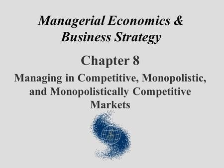 Managerial Economics & Business Strategy Chapter 8 Managing in Competitive, Monopolistic, and Monopolistically Competitive Markets.