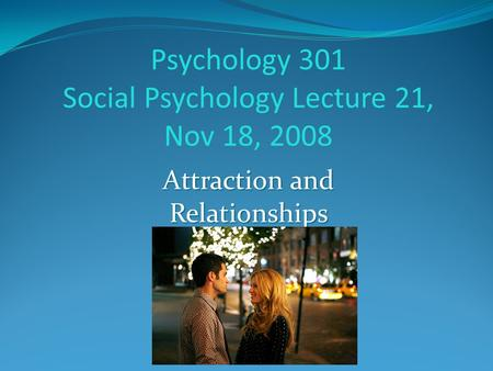 Psychology 301 Social Psychology Lecture 21, Nov 18, 2008 Attraction and Relationships Instructor: Cherisse Seaton.