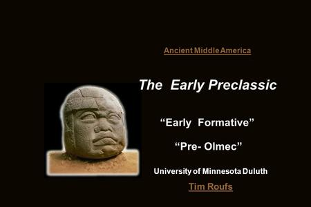 "Tim Roufs Ancient Middle America The Early Preclassic ""Early Formative"" University of Minnesota Duluth ""Pre- Olmec"""