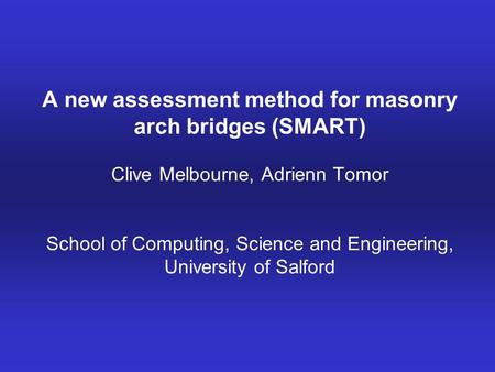 A new assessment method for masonry arch bridges (SMART) Clive Melbourne, Adrienn Tomor School of Computing, Science and Engineering, University of Salford.