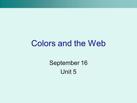 Colors and the Web September 16 Unit 5. Primary Colors In grade school taught that red, yellow and blue are primary –Works okay for mixing paint Colors.