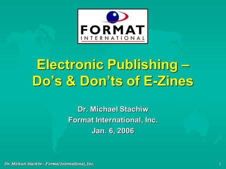 Dr. Michael Stachiw - Format International, Inc. 1 Electronic Publishing – Do's & Don'ts of E-Zines Dr. Michael Stachiw Format International, Inc. Jan.