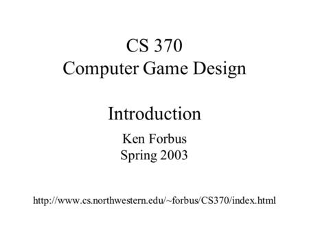 CS 370 Computer Game Design Introduction Ken Forbus Spring 2003