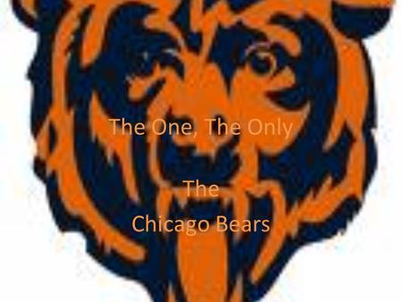 The One, The Only The Chicago Bears. Da Bears The Chicago Bears are a professional American football team based in Chicago, Illinois. They are members.