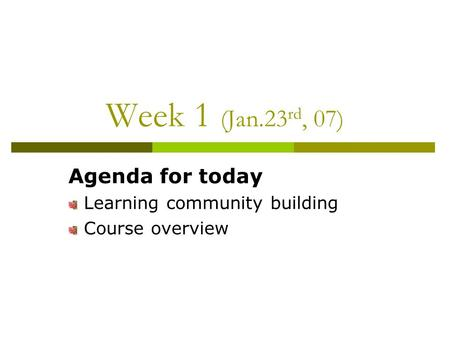 Week 1 (Jan.23 rd, 07) Agenda for today Learning community building Course overview.