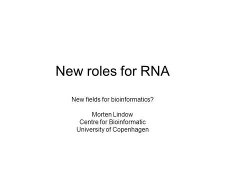 New roles for RNA New fields for bioinformatics? Morten Lindow Centre for Bioinformatic University of Copenhagen.