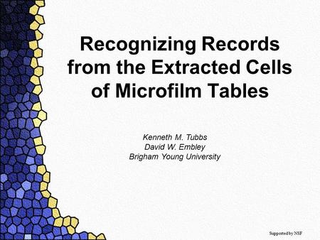 Recognizing Records from the Extracted Cells of Microfilm Tables Kenneth M. Tubbs David W. Embley Brigham Young University Supported by NSF.