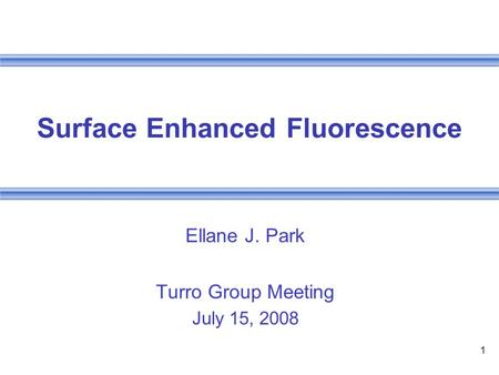 1 Surface Enhanced Fluorescence Ellane J. Park Turro Group Meeting July 15, 2008.