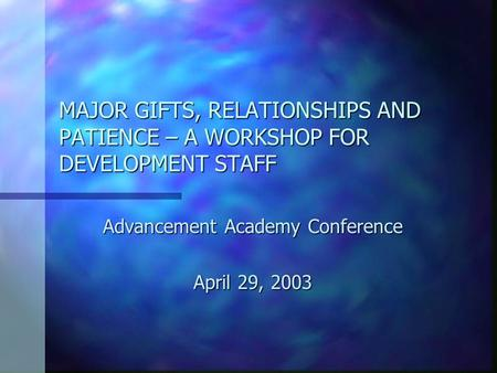 MAJOR GIFTS, RELATIONSHIPS AND PATIENCE – A WORKSHOP FOR DEVELOPMENT STAFF Advancement Academy Conference April 29, 2003.