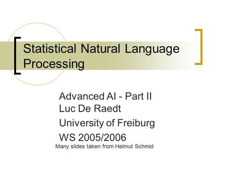 Statistical Natural Language Processing Advanced AI - Part II Luc De Raedt University of Freiburg WS 2005/2006 Many slides taken from Helmut Schmid.