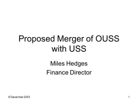 8 December 20031 Proposed Merger of OUSS with USS Miles Hedges Finance Director.