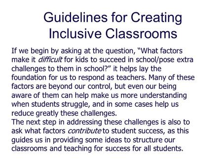 "Guidelines for Creating Inclusive Classrooms If we begin by asking at the question, ""What factors make it difficult for kids to succeed in school/pose."