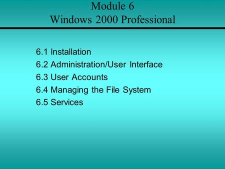 Module 6 Windows 2000 Professional 6.1 Installation 6.2 Administration/User Interface 6.3 User Accounts 6.4 Managing the File System 6.5 Services.