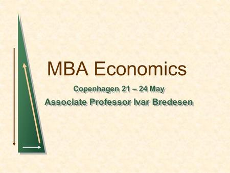 MBA Economics Copenhagen 21 – 24 May Associate Professor Ivar Bredesen Copenhagen 21 – 24 May Associate Professor Ivar Bredesen.