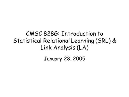 CMSC 828G: Introduction to Statistical <strong>Relational</strong> Learning (SRL) & Link Analysis (LA) January 28, 2005.