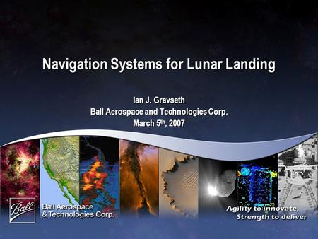 Navigation Systems for Lunar Landing Ian J. Gravseth Ball Aerospace and Technologies Corp. March 5 th, 2007 Ian J. Gravseth Ball Aerospace and Technologies.