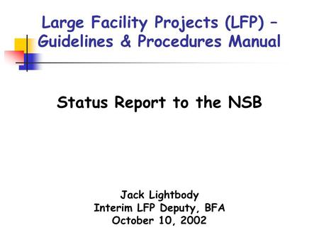 Large Facility Projects (LFP) – Guidelines & Procedures Manual Jack Lightbody Interim LFP Deputy, BFA October 10, 2002 Status Report to the NSB.